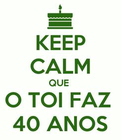 Poster: KEEP CALM QUE  O TOI FAZ  40 ANOS