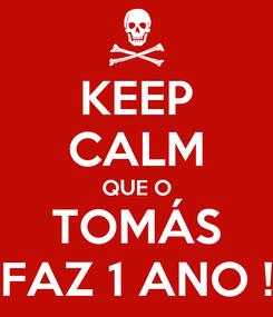 Poster: KEEP CALM QUE O TOMÁS FAZ 1 ANO !