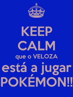 Poster: KEEP CALM que o VELOZA está a jugar POKÉMON!!