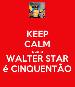 Poster: KEEP CALM que o WALTER STAR é CINQUENTÃO