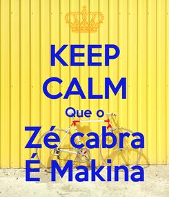 Poster: KEEP CALM Que o Zé cabra É Makina