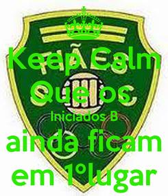 Poster: Keep Calm Que os  Iniciados B ainda ficam em 1ºlugar