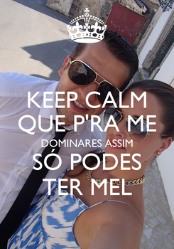 Poster: KEEP CALM QUE P'RA ME DOMINARES ASSIM SÓ PODES TER MEL