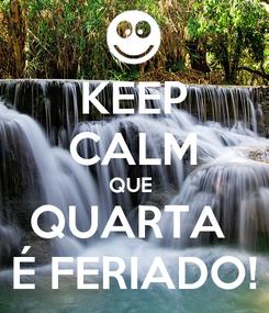 Poster: KEEP CALM QUE  QUARTA  É FERIADO!