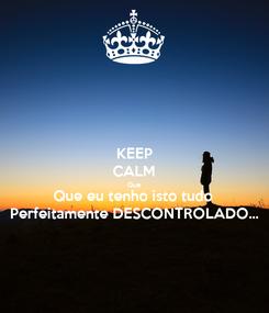 Poster: KEEP CALM Que Que eu tenho isto tudo  Perfeitamente DESCONTROLADO...