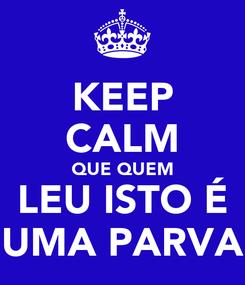 Poster: KEEP CALM QUE QUEM LEU ISTO É UMA PARVA