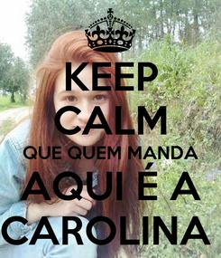 Poster: KEEP CALM QUE QUEM MANDA AQUI É A CAROLINA