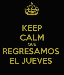 Poster: KEEP CALM QUE REGRESAMOS  EL JUEVES