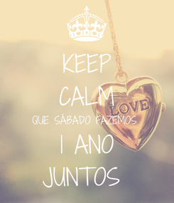 Poster: KEEP CALM QUE SÁBADO FAZEMOS  1 ANO JUNTOS