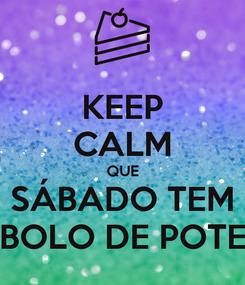 Poster: KEEP CALM QUE SÁBADO TEM BOLO DE POTE