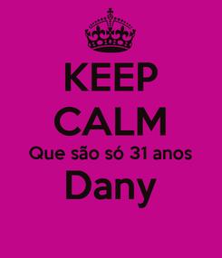 Poster: KEEP CALM Que são só 31 anos Dany