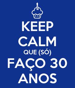 Poster: KEEP CALM QUE (SÓ) FAÇO 30 ANOS