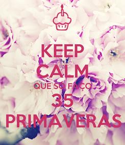 Poster: KEEP CALM QUE SÓ FAÇO 35 PRIMAVERAS
