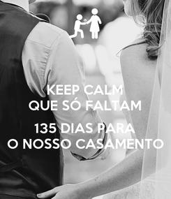 Poster: KEEP CALM QUE SÓ FALTAM  135 DIAS PARA O NOSSO CASAMENTO