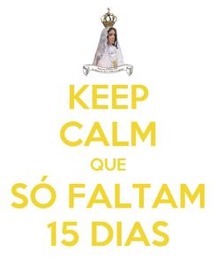 Poster: KEEP CALM QUE SÓ FALTAM 15 DIAS