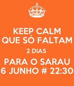 Poster: KEEP CALM QUE SÓ FALTAM 2 DIAS  PARA O SARAU 6 JUNHO # 22:30