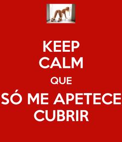 Poster: KEEP CALM QUE SÓ ME APETECE CUBRIR