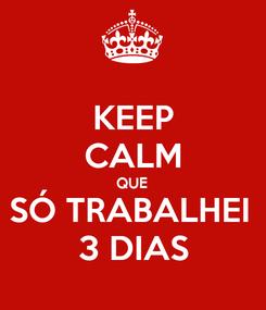 Poster: KEEP CALM QUE SÓ TRABALHEI  3 DIAS