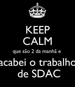 Poster: KEEP CALM que são 2 da manhã e  acabei o trabalho  de SDAC