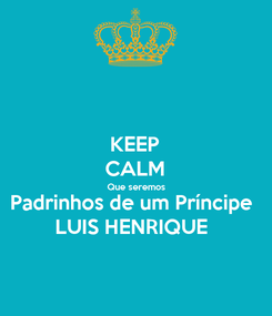 Poster: KEEP CALM Que seremos Padrinhos de um Príncipe  LUIS HENRIQUE