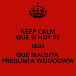 Poster: KEEP CALM QUE SI HOY SE BEBE QUE MALDITA  PREGUNTA WOOOOWW