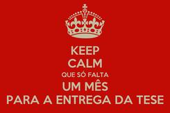 Poster: KEEP CALM QUE SÓ FALTA UM MÊS PARA A ENTREGA DA TESE