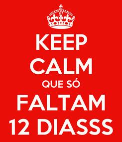 Poster: KEEP CALM QUE SÓ FALTAM 12 DIASSS