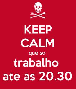 Poster: KEEP CALM que so  trabalho  ate as 20.30