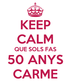 Poster: KEEP CALM QUE SOLS FAS 50 ANYS CARME