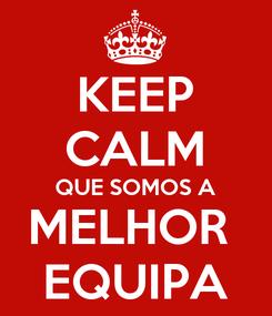 Poster: KEEP CALM QUE SOMOS A MELHOR  EQUIPA