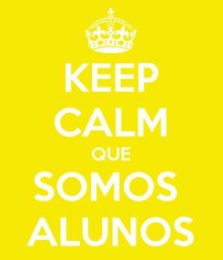 Poster: KEEP CALM QUE SOMOS  ALUNOS
