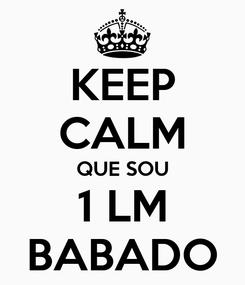 Poster: KEEP CALM QUE SOU 1 LM BABADO