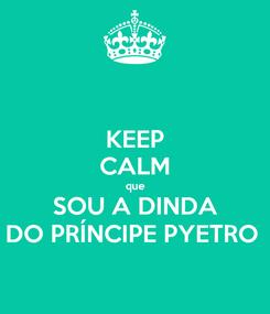 Poster: KEEP CALM que SOU A DINDA DO PRÍNCIPE PYETRO