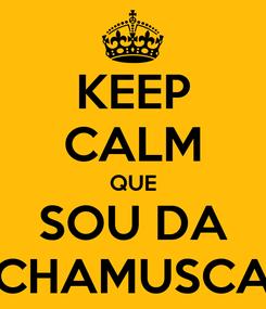 Poster: KEEP CALM QUE SOU DA CHAMUSCA