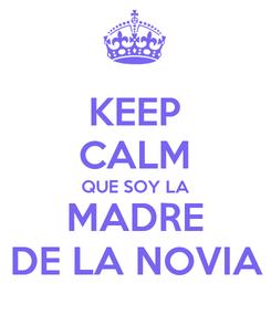 Poster: KEEP CALM QUE SOY LA MADRE DE LA NOVIA