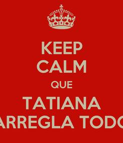 Poster: KEEP CALM QUE TATIANA ARREGLA TODO