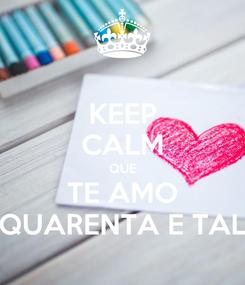 Poster: KEEP CALM QUE TE AMO QUARENTA E TAL