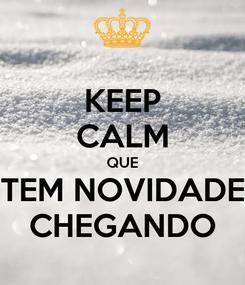Poster: KEEP CALM QUE TEM NOVIDADE CHEGANDO