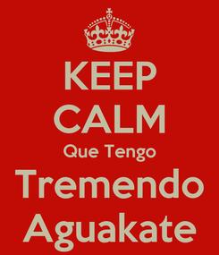 Poster: KEEP CALM Que Tengo Tremendo Aguakate