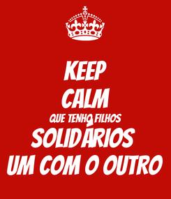 Poster: KEEP CALM QUE TENHO FILHOS SOLIDÁRIOS  UM COM O OUTRO