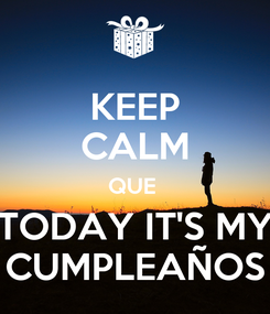 Poster: KEEP CALM QUE  TODAY IT'S MY CUMPLEAÑOS