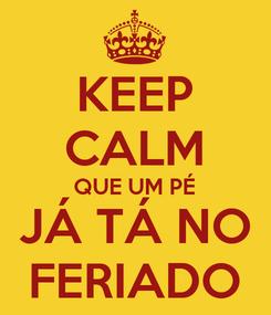 Poster: KEEP CALM QUE UM PÉ JÁ TÁ NO FERIADO