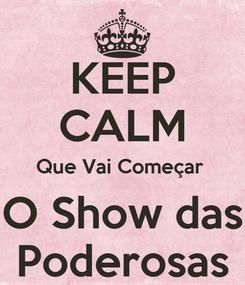 Poster: KEEP CALM Que Vai Começar  O Show das Poderosas