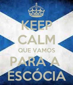 Poster: KEEP CALM QUE VAMOS PARA A  ESCÓCIA