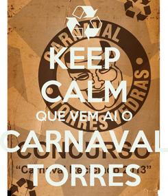 Poster: KEEP CALM QUE VEM AI O CARNAVAL TORRES