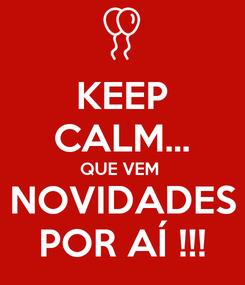 Poster: KEEP CALM... QUE VEM  NOVIDADES POR AÍ !!!