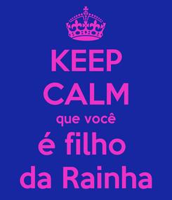 Poster: KEEP CALM que você é filho  da Rainha