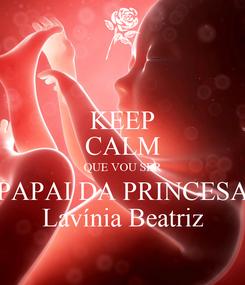 Poster: KEEP CALM QUE VOU SER PAPAI DA PRINCESA Lavínia Beatriz