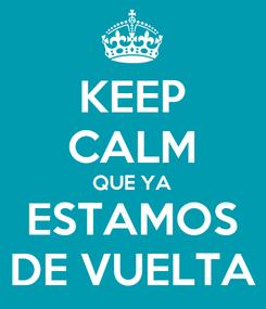 Poster: KEEP CALM QUE YA ESTAMOS DE VUELTA