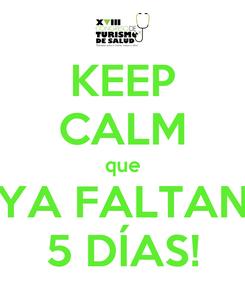 Poster: KEEP CALM que YA FALTAN 5 DÍAS!